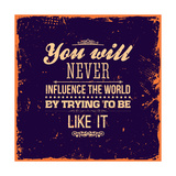 You Will Never Influence the World by Trying to be Like It Prints by Ozerina Anna