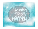 Stop Wishing for Something to Happen and Go Make it Happen Prints by  maxmitzu