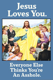 Jesus Love You Everyone Else Thinks You're an Asshole Funny Poster Poster by  Ephemera