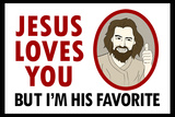 Jesus Loves You But I'm His Favorite Prints