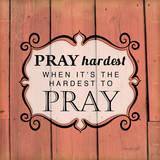 Pray Hardest Prints by Jennifer Pugh