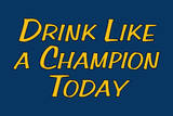 Drink Like A Champion Today Plastic Sign Wall Sign