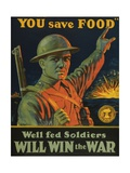 We are Saving You, You Save Food, Well-Fed Soldiers Will in the War, Pub. C.1916 Giclee Print