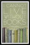 I Cannot Live Without Books Thomas Jefferson Poster Posters