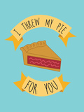 I Threw My Pie For You Print