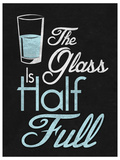 The Glass Is Half Full Print