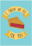 I Threw My Pie For You Prints