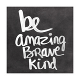 Be Amazing Brave Kind Print by Linda Woods