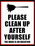 Clean Up after Yourself the Maid Is on Vacation Sign Poster Art