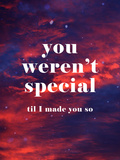 You Weren'T Special Til I Made You So Posters