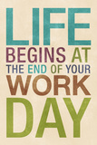 Life Begins at the End of Your Work Day Posters
