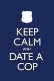 Keep Calm and Date a Cop Prints