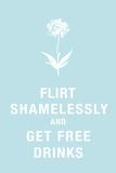 Flirt Shamelessly and Get Free Drinks Humor Posters