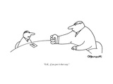 """O.K., if you put it that way."" - New Yorker Cartoon Premium Giclee Print by Charles Barsotti"