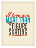 Love You More than Figure Skating Prints by Patricia Pino