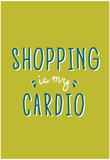 Shopping Is My Cardio Prints
