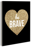 Be Brave With Gold Glitter Heart Wood Sign