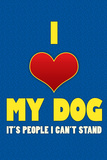 I Love My Dog It's People I Can't Stand Humor Print Poster Posters
