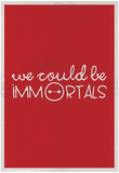 We Could Be Immortal Plakater