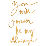 You Will Forever be My Always (gold foil) Posters
