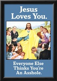 Jesus Love You Everyone Else Thinks You're an Asshole Funny Poster Posters