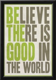 Believe There Is Good In The World Posters