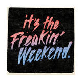 it's the Freakin' Weekend. Print by  Junk Food