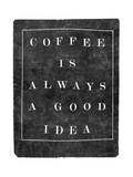 Coffee is Always a Good Idea Print by  Junk Food