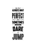 You Cant Always Wait For The Perfect Time Dare To Jump Art by Brett Wilson
