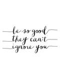 Be So Good They Cant Ignore You Prints by Brett Wilson