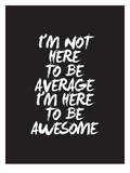Im Not Here To Be Average Posters by Brett Wilson