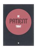Be Patient Today 1 Prints
