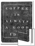 Coffee is Always a Good Idea Poster by  Junk Food