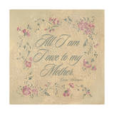 All I Am I Owe My Mother Prints by Stephanie Marrott