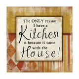 Only Reason I Have a Kitchen Print by Jennifer Pugh
