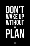 Don't Wake Up Without a Plan 1 Plastic Sign by  NaxArt
