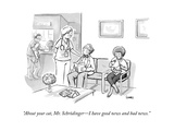 """About your cat, Mr. Schrödinger—I have good news and bad news."" - New Yorker Cartoon Premium Giclee Print by Benjamin Schwartz"