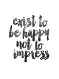 Exist to be Happy not to Impress Poster by Brett Wilson