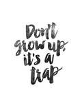 Dont Grow Up Its a Trap Prints by Brett Wilson