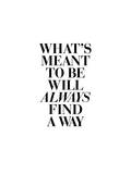 Whats Meant to Be Will Always Find a Way Prints