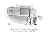 """Just remember, if you give a hundred and ten per cent, I get twenty per c..."" - New Yorker Cartoon Premium Giclee Print by Bob Eckstein"