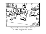"""Dylan needs a classroom where I don't have to talk to any of the other mo..."" - New Yorker Cartoon Premium Giclee Print by Bruce Eric Kaplan"