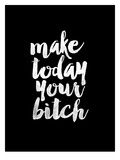 Make Today Your Bitch BLK Prints by Brett Wilson