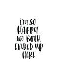 Im So Happy We Both Ended Up Here Prints by Brett Wilson