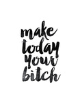 Make Today Your Bitch Prints by Brett Wilson