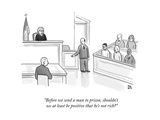 """Before we send a man to prison, shouldn't we at least be positive that he..."" - New Yorker Cartoon Premium Giclee Print by Paul Noth"