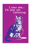 I Hear You Just Not Listening Posters by  Cat is Good