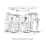 """""""A robot was doing my job, but it quit."""" - New Yorker Cartoon Premium Giclee Print by Barbara Smaller"""