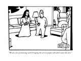 """We do a lot of amazing work bringing the arts to people who don't want th..."" - New Yorker Cartoon Premium Giclee Print by Bruce Eric Kaplan"