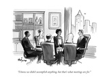 """I know we didn't accomplish anything, but that's what meetings are for."" - New Yorker Cartoon Premium Giclee Print by Kaamran Hafeez"